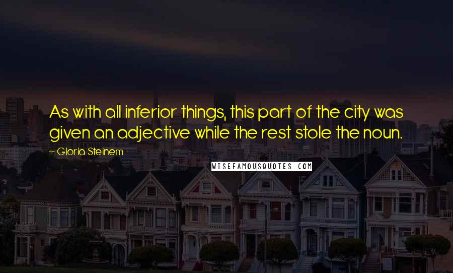 Gloria Steinem quotes: As with all inferior things, this part of the city was given an adjective while the rest stole the noun.