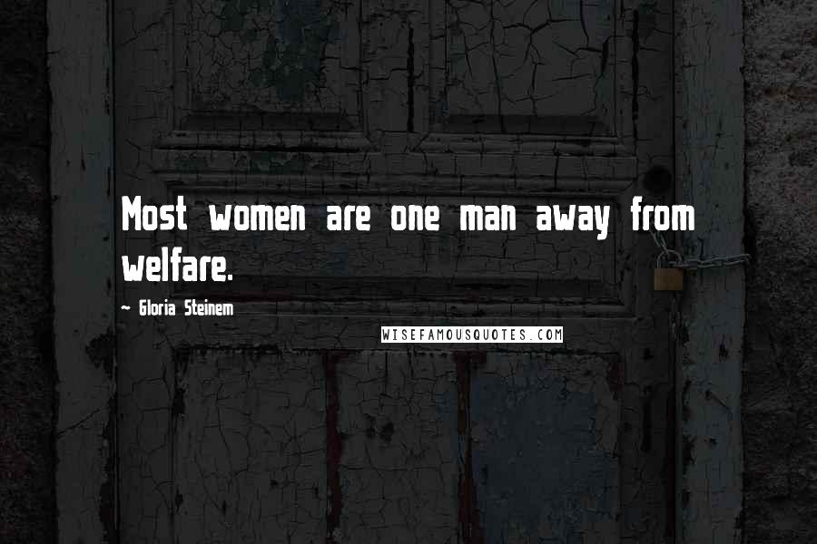 Gloria Steinem quotes: Most women are one man away from welfare.
