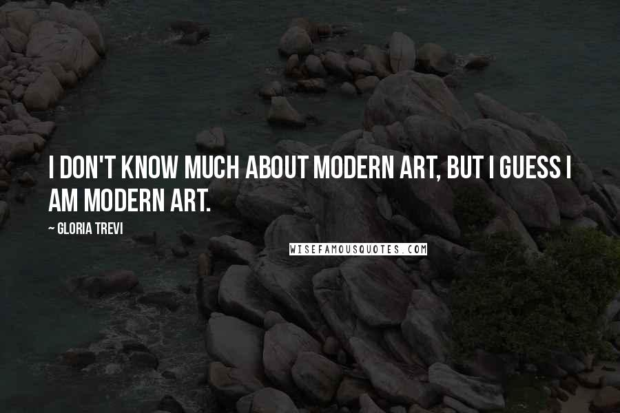 Gloria Trevi quotes: I don't know much about modern art, but I guess I am modern art.