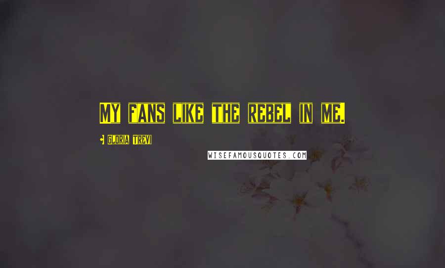 Gloria Trevi quotes: My fans like the rebel in me.