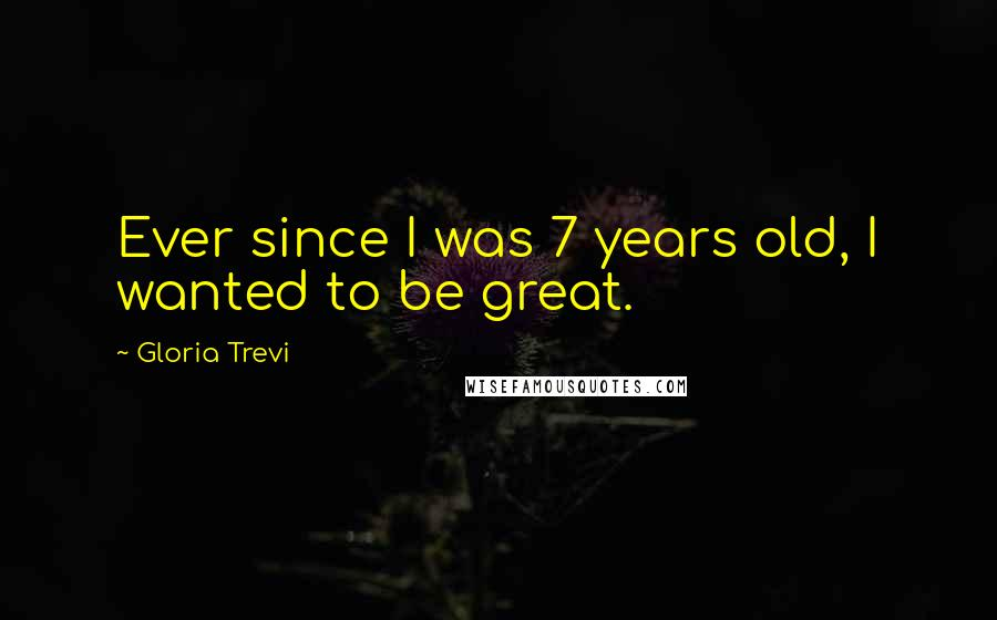 Gloria Trevi quotes: Ever since I was 7 years old, I wanted to be great.