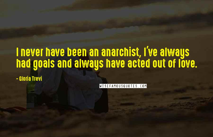 Gloria Trevi quotes: I never have been an anarchist, I've always had goals and always have acted out of love.
