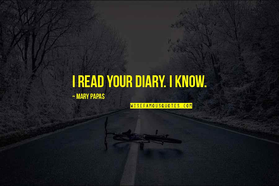 Glorifications Quotes By Mary Papas: I read your diary. I KNOW.