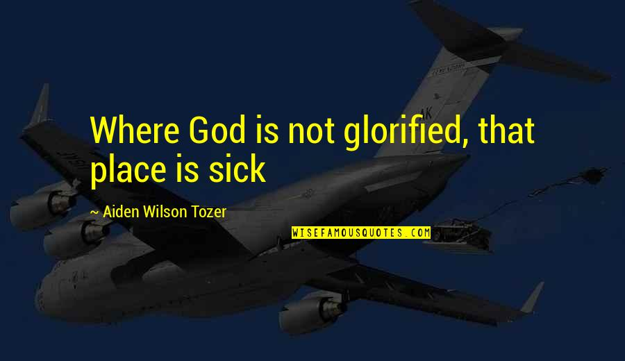 Glorified God Quotes By Aiden Wilson Tozer: Where God is not glorified, that place is