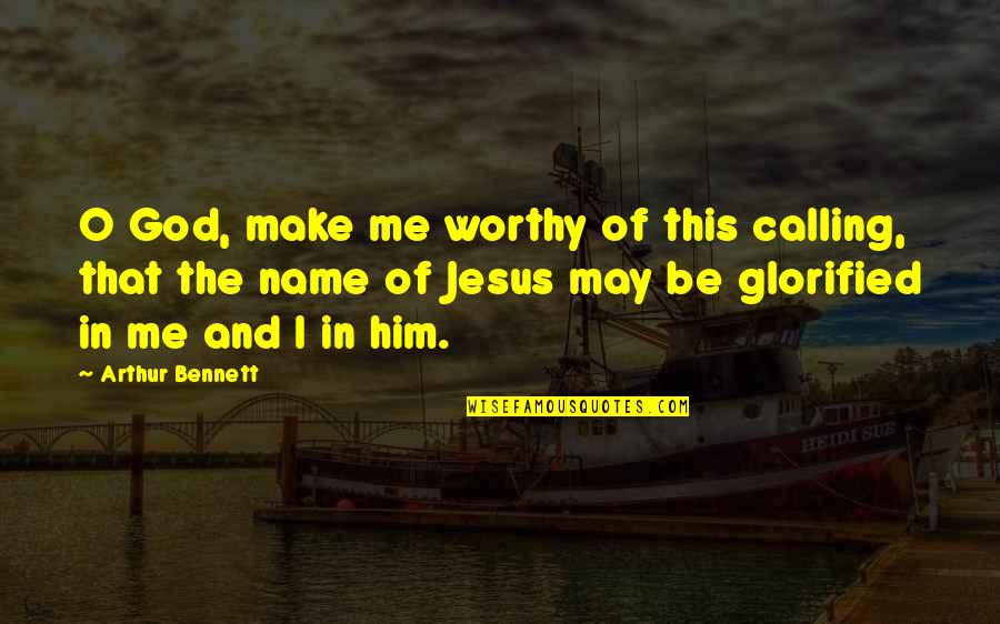Glorified God Quotes By Arthur Bennett: O God, make me worthy of this calling,