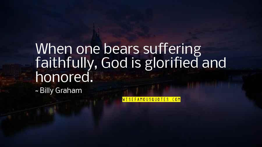 Glorified God Quotes By Billy Graham: When one bears suffering faithfully, God is glorified