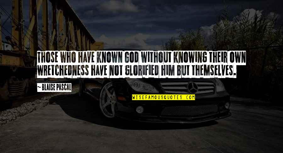 Glorified God Quotes By Blaise Pascal: Those who have known God without knowing their