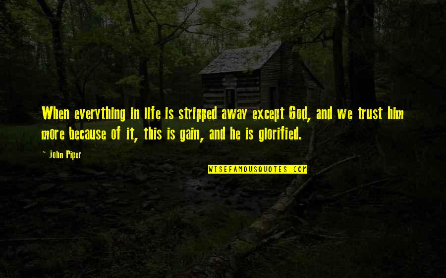 Glorified God Quotes By John Piper: When everything in life is stripped away except