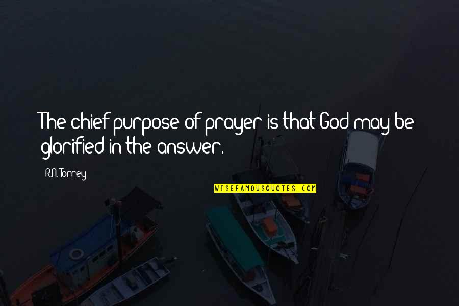 Glorified God Quotes By R.A. Torrey: The chief purpose of prayer is that God