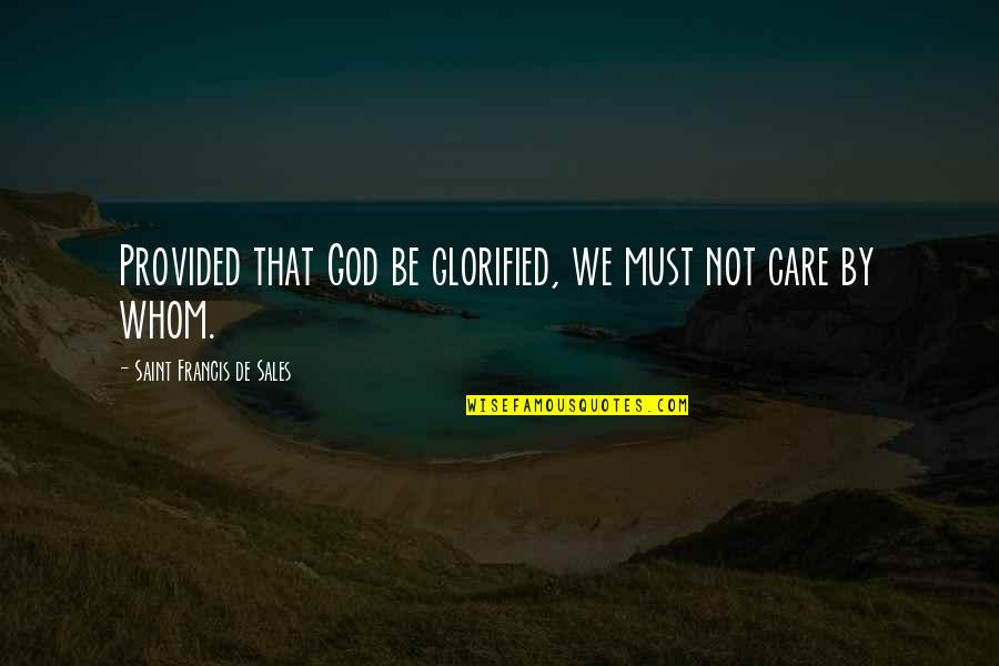 Glorified God Quotes By Saint Francis De Sales: Provided that God be glorified, we must not