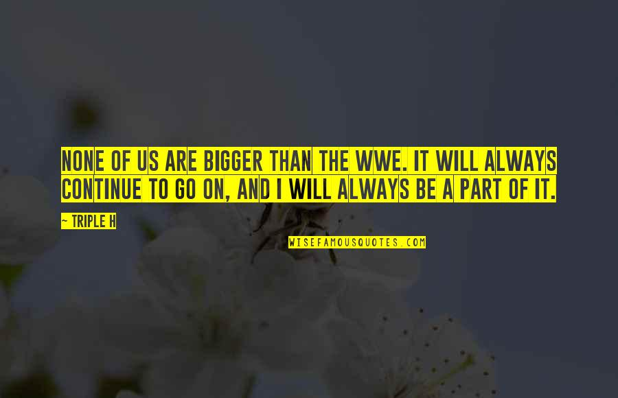 Glory Daze Movie Quotes By Triple H: None of us are bigger than the WWE.