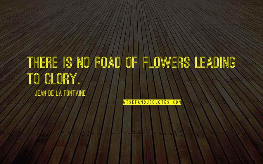 Glory Road Quotes By Jean De La Fontaine: There is no road of flowers leading to