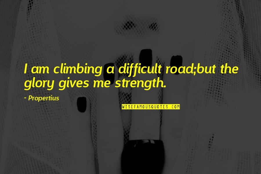 Glory Road Quotes By Propertius: I am climbing a difficult road;but the glory