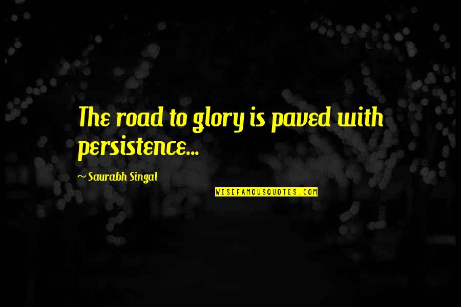 Glory Road Quotes By Saurabh Singal: The road to glory is paved with persistence...