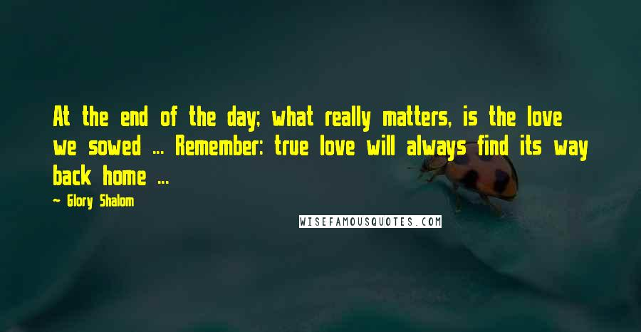 Glory Shalom quotes: At the end of the day; what really matters, is the love we sowed ... Remember: true love will always find its way back home ...