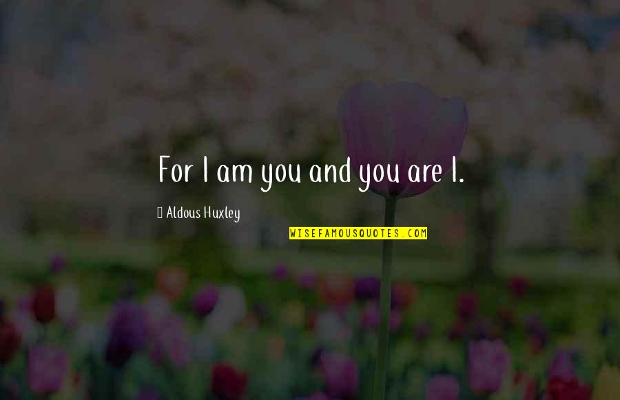 Glossina Quotes By Aldous Huxley: For I am you and you are I.