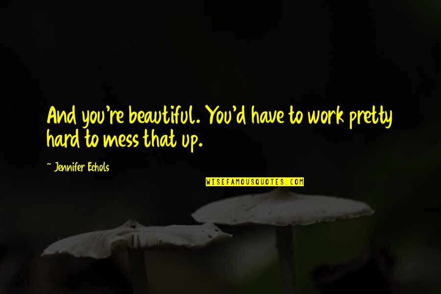 Glossina Quotes By Jennifer Echols: And you're beautiful. You'd have to work pretty