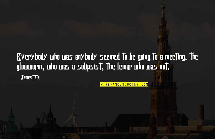 Glowworm's Quotes By James Tate: Everybody who was anybody seemed to be going