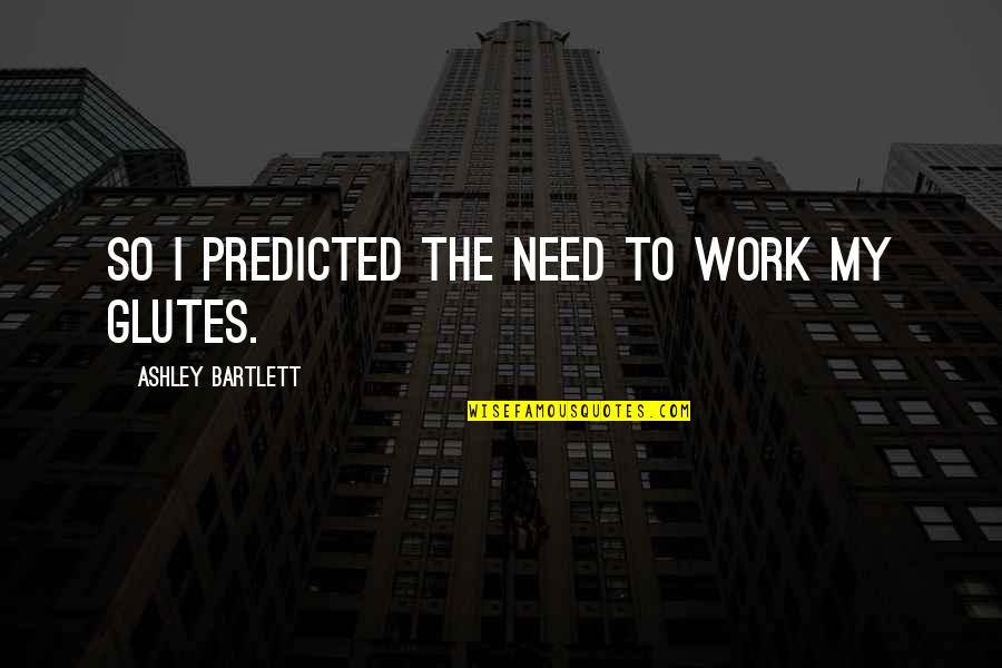 Glutes Quotes By Ashley Bartlett: So I predicted the need to work my
