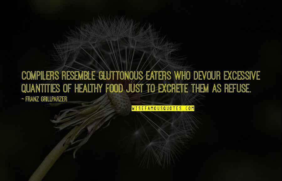 Gluttonous Quotes By Franz Grillparzer: Compilers resemble gluttonous eaters who devour excessive quantities