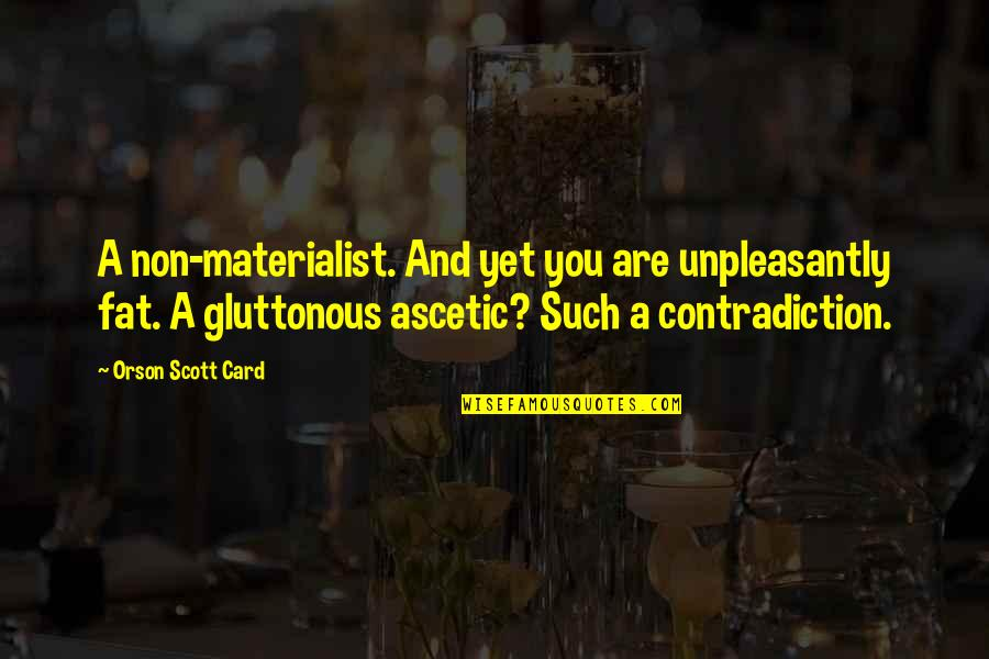 Gluttonous Quotes By Orson Scott Card: A non-materialist. And yet you are unpleasantly fat.