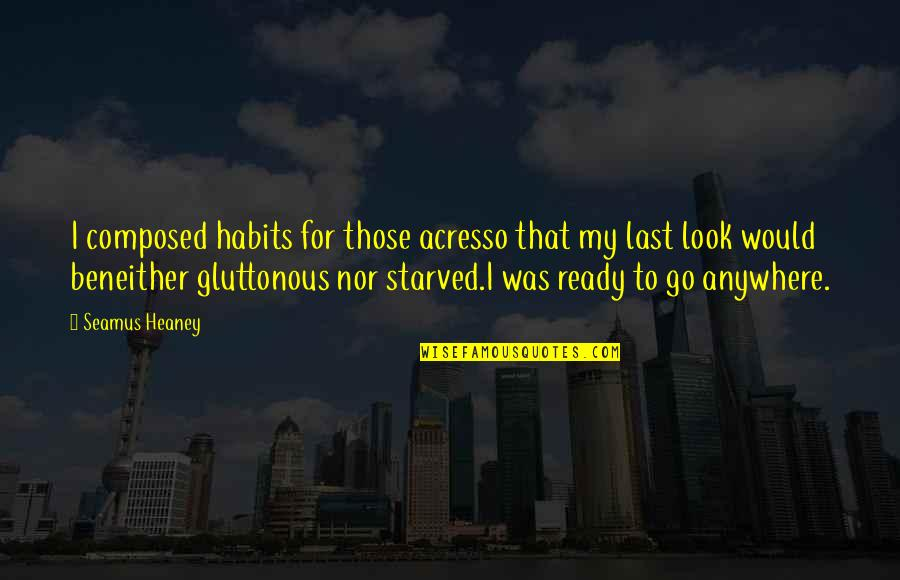 Gluttonous Quotes By Seamus Heaney: I composed habits for those acresso that my
