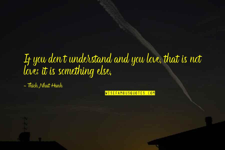 Gluttonous Quotes By Thich Nhat Hanh: If you don't understand and you love, that