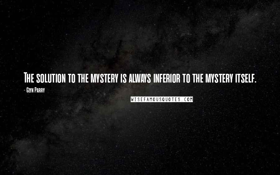 Glyn Parry quotes: The solution to the mystery is always inferior to the mystery itself.