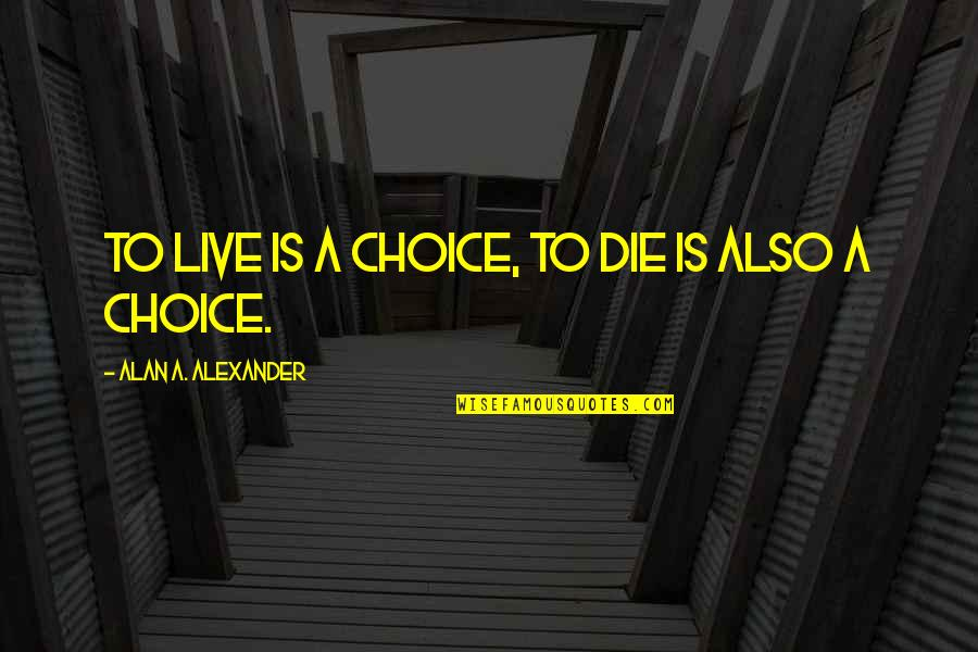 Glyn Quotes By Alan A. Alexander: To live is a choice, to die is