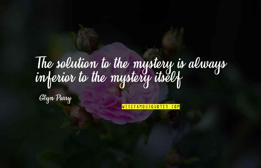 Glyn Quotes By Glyn Parry: The solution to the mystery is always inferior