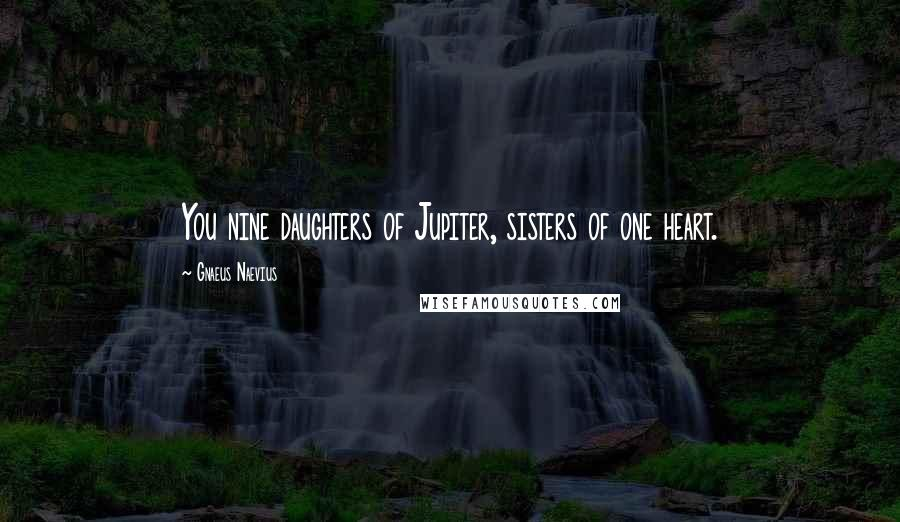 Gnaeus Naevius quotes: You nine daughters of Jupiter, sisters of one heart.