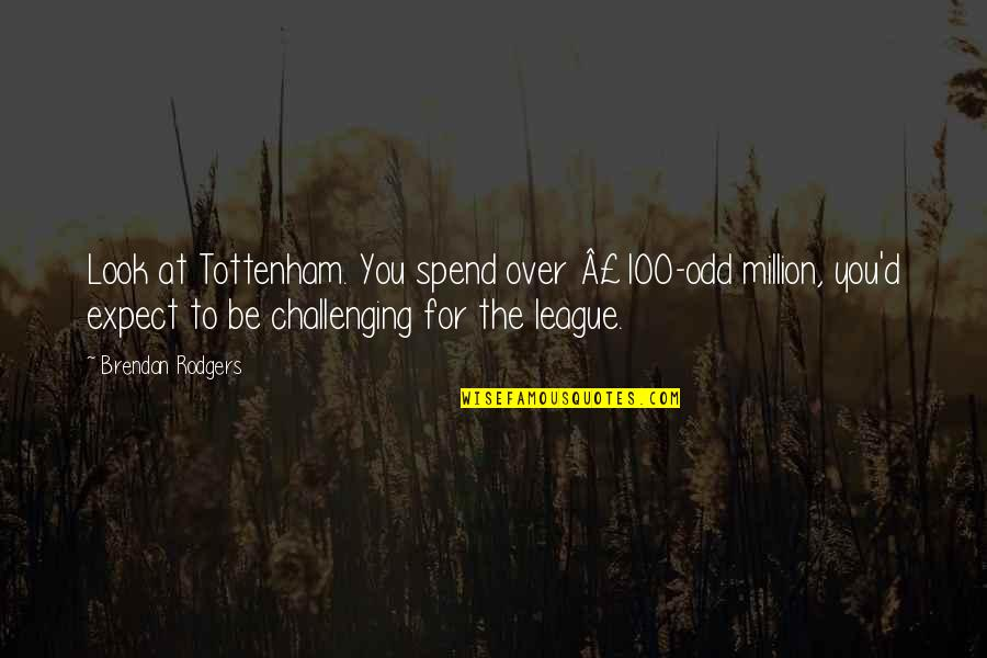 Go Diego Go Memorable Quotes By Brendan Rodgers: Look at Tottenham. You spend over £100-odd million,