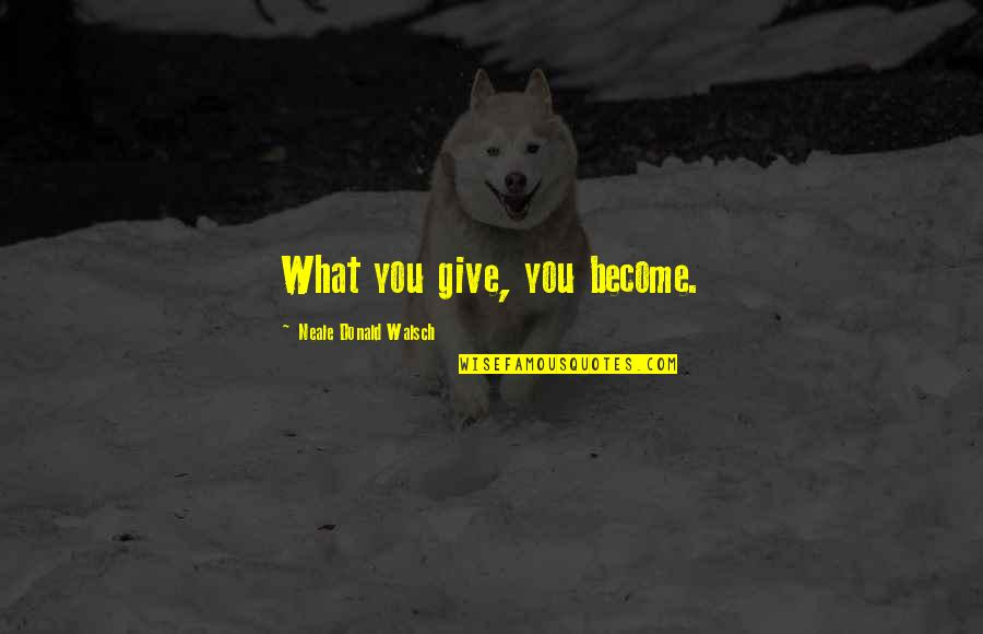 Go Diego Go Memorable Quotes By Neale Donald Walsch: What you give, you become.
