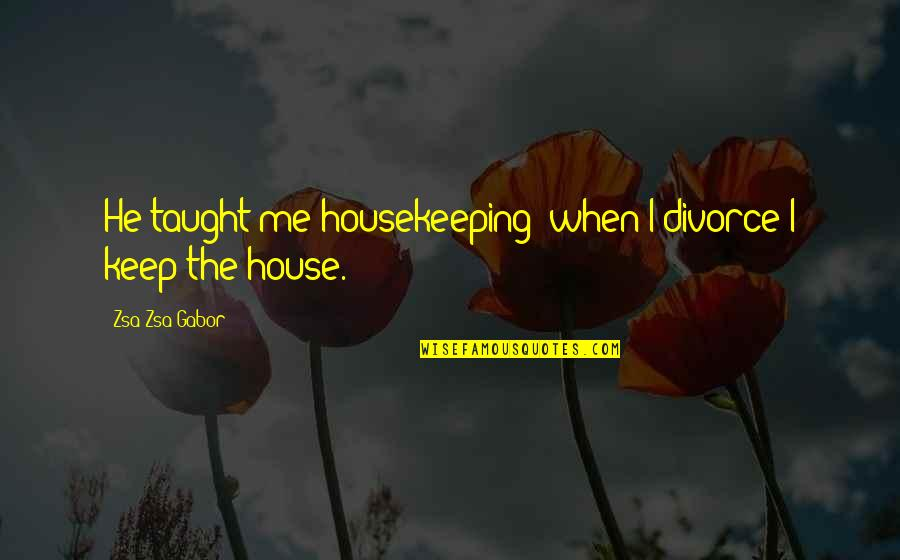 Go Diego Go Memorable Quotes By Zsa Zsa Gabor: He taught me housekeeping; when I divorce I