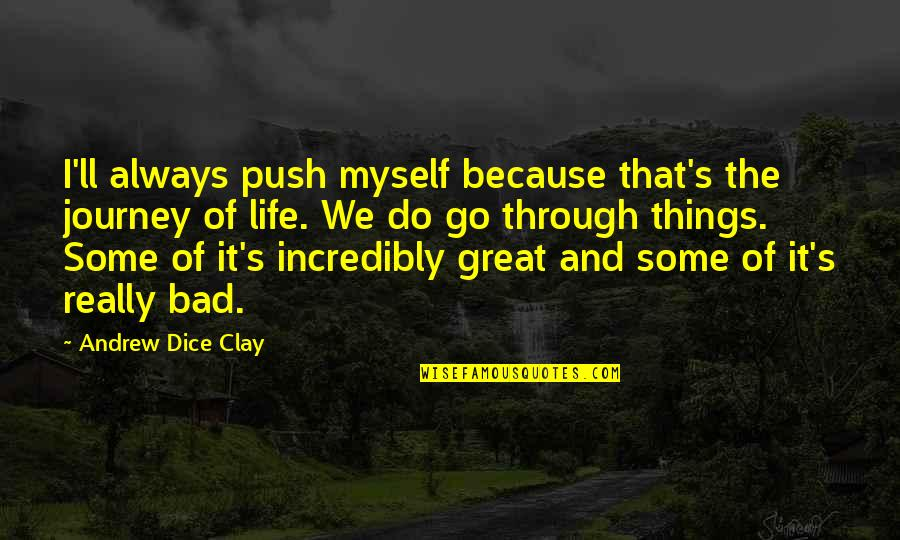 Go Do Great Things Quotes By Andrew Dice Clay: I'll always push myself because that's the journey