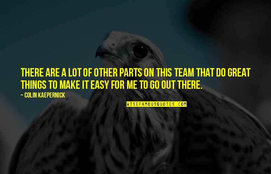Go Do Great Things Quotes By Colin Kaepernick: There are a lot of other parts on