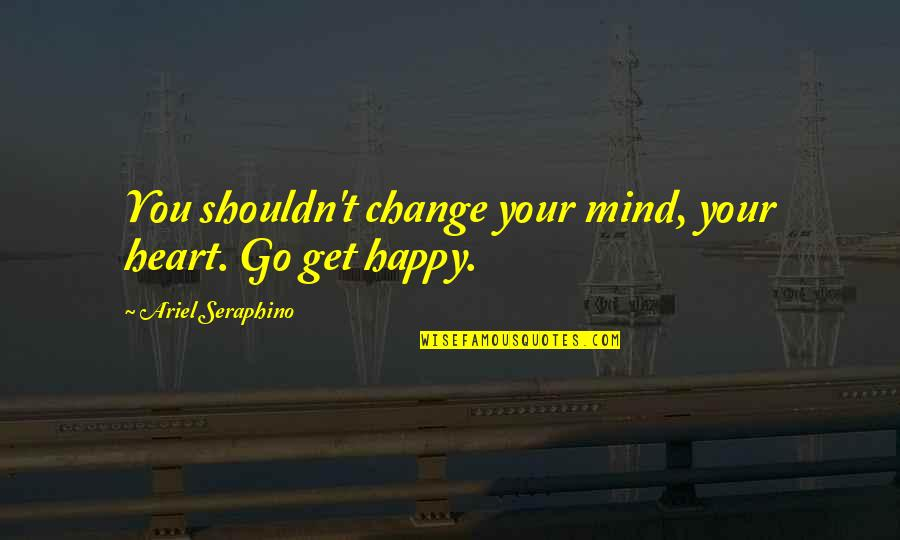 Go For Your Happiness Quotes By Ariel Seraphino: You shouldn't change your mind, your heart. Go