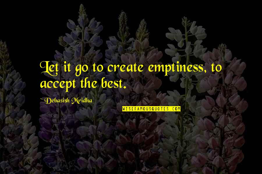 Go For Your Happiness Quotes By Debasish Mridha: Let it go to create emptiness, to accept