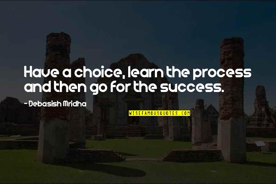 Go For Your Happiness Quotes By Debasish Mridha: Have a choice, learn the process and then