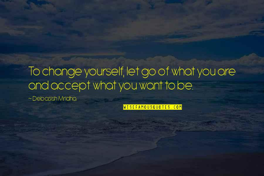Go For Your Happiness Quotes By Debasish Mridha: To change yourself, let go of what you