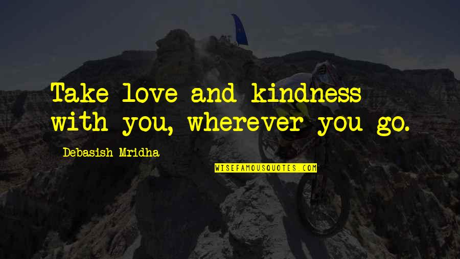 Go For Your Happiness Quotes By Debasish Mridha: Take love and kindness with you, wherever you