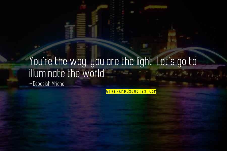 Go For Your Happiness Quotes By Debasish Mridha: You're the way, you are the light. Let's