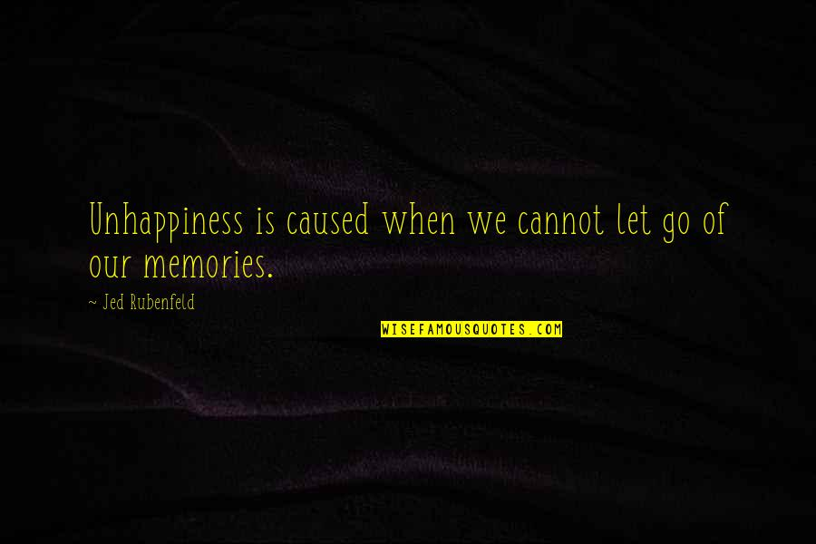 Go For Your Happiness Quotes By Jed Rubenfeld: Unhappiness is caused when we cannot let go