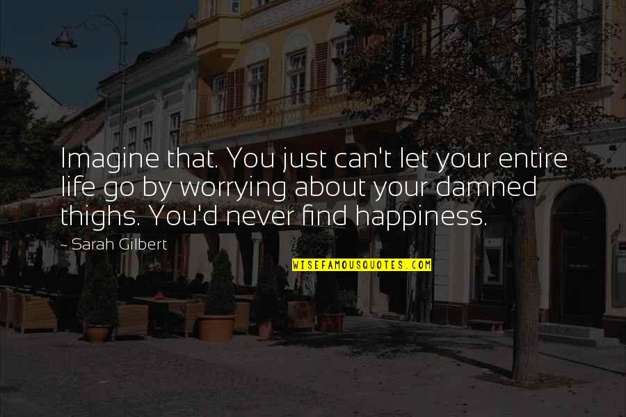 Go For Your Happiness Quotes By Sarah Gilbert: Imagine that. You just can't let your entire