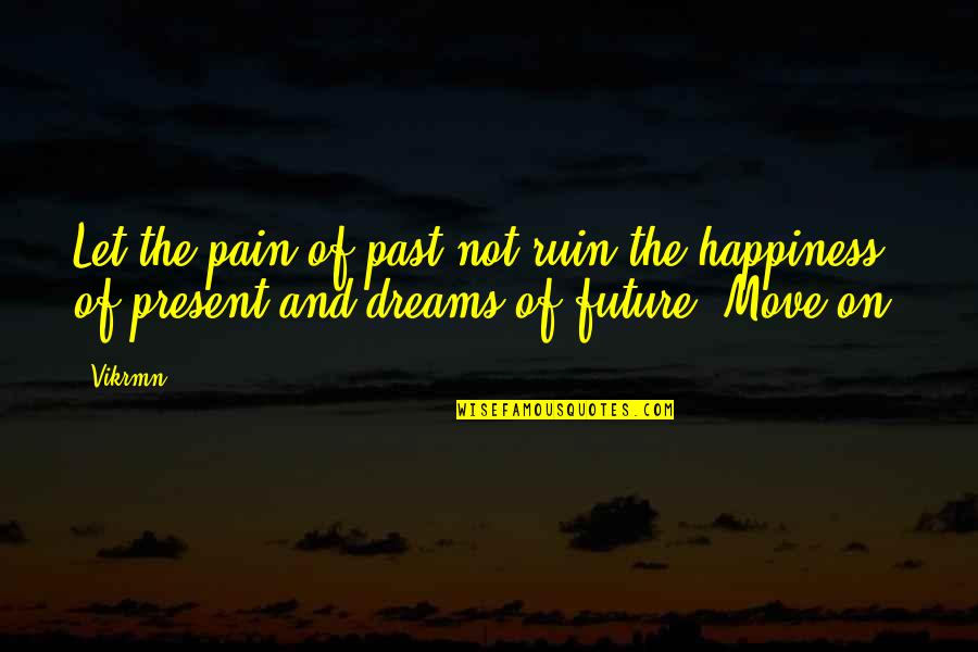 Go For Your Happiness Quotes By Vikrmn: Let the pain of past not ruin the