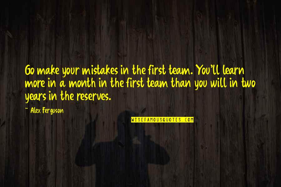 Go Team Quotes By Alex Ferguson: Go make your mistakes in the first team.