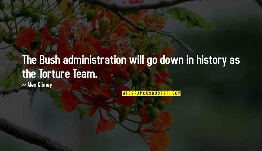 Go Team Quotes By Alex Gibney: The Bush administration will go down in history