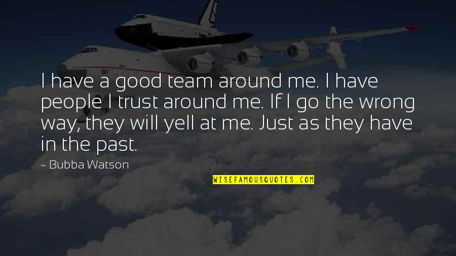 Go Team Quotes By Bubba Watson: I have a good team around me. I