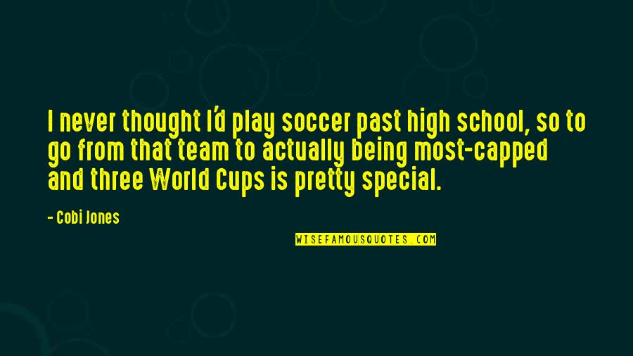 Go Team Quotes By Cobi Jones: I never thought I'd play soccer past high