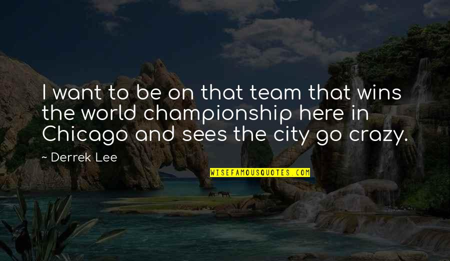 Go Team Quotes By Derrek Lee: I want to be on that team that